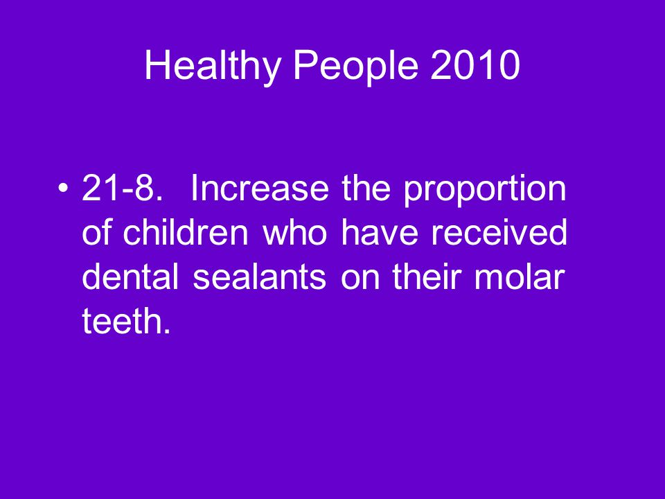 Healthy People 2010 21-8.Increase the proportion of children who have received dental sealants on their molar teeth.