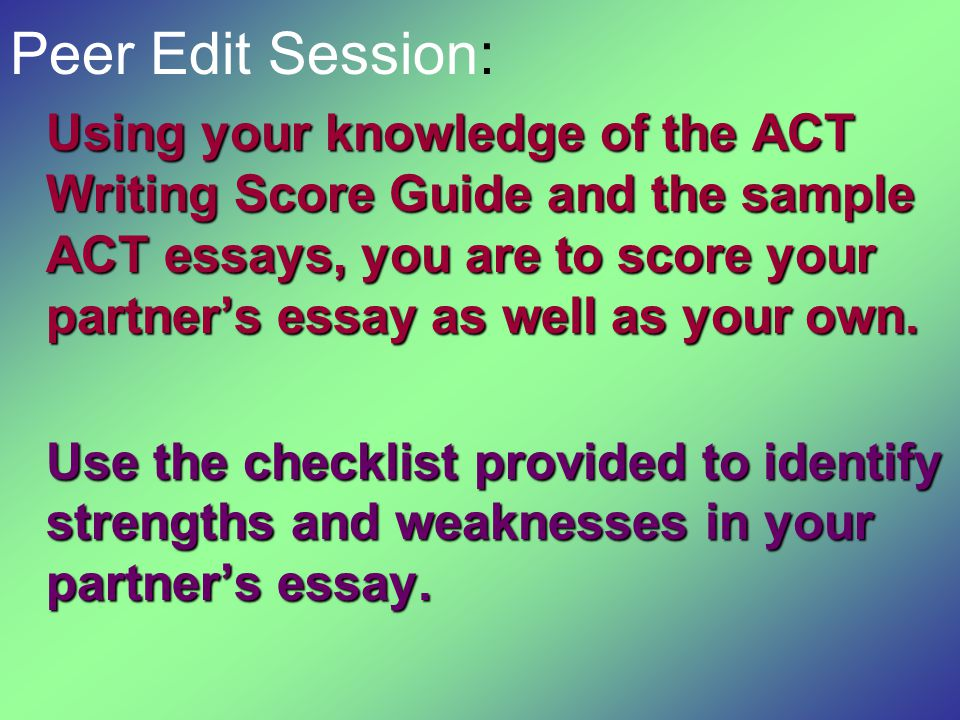 Peer Edit Session: Using your knowledge of the ACT Writing Score Guide and the sample ACT essays, you are to score your partner's essay as well as you