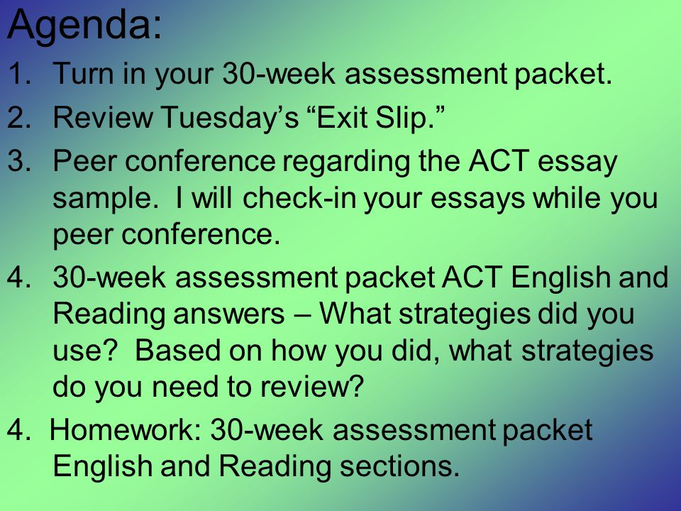"""Agenda: 1.Turn in your 30-week assessment packet. 2.Review Tuesday's """"Exit Slip."""" 3.Peer conference regarding the ACT essay sample. I will check-in yo"""