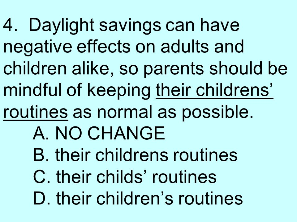 4. Daylight savings can have negative effects on adults and children alike, so parents should be mindful of keeping their childrens' routines as norma