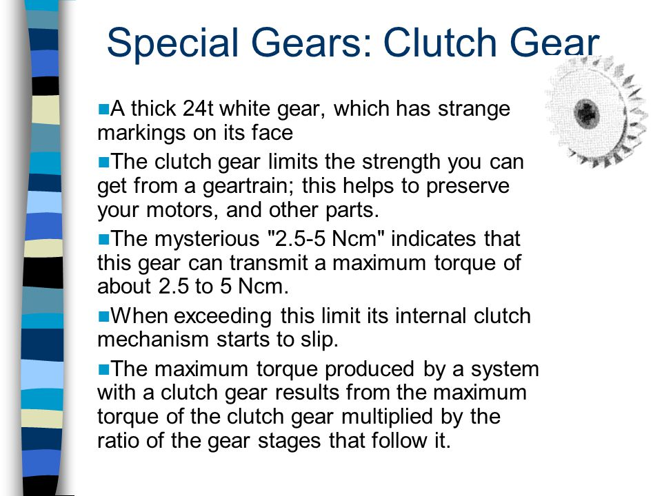 Special Gears: Clutch Gear A thick 24t white gear, which has strange markings on its face The clutch gear limits the strength you can get from a geart