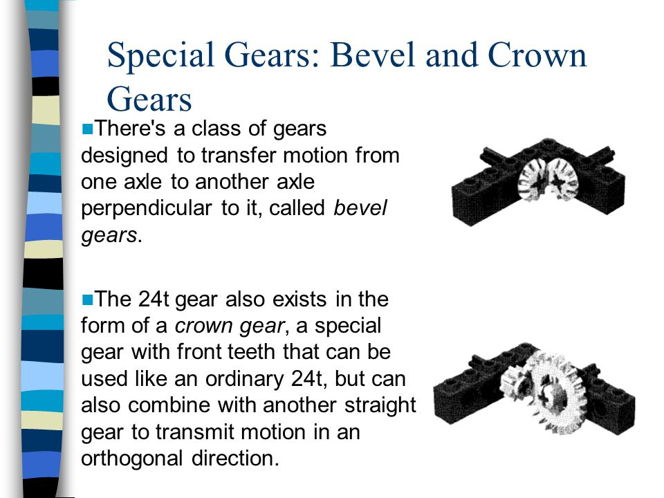 Special Gears: Bevel and Crown Gears There s a class of gears designed to transfer motion from one axle to another axle perpendicular to it, called bevel gears.