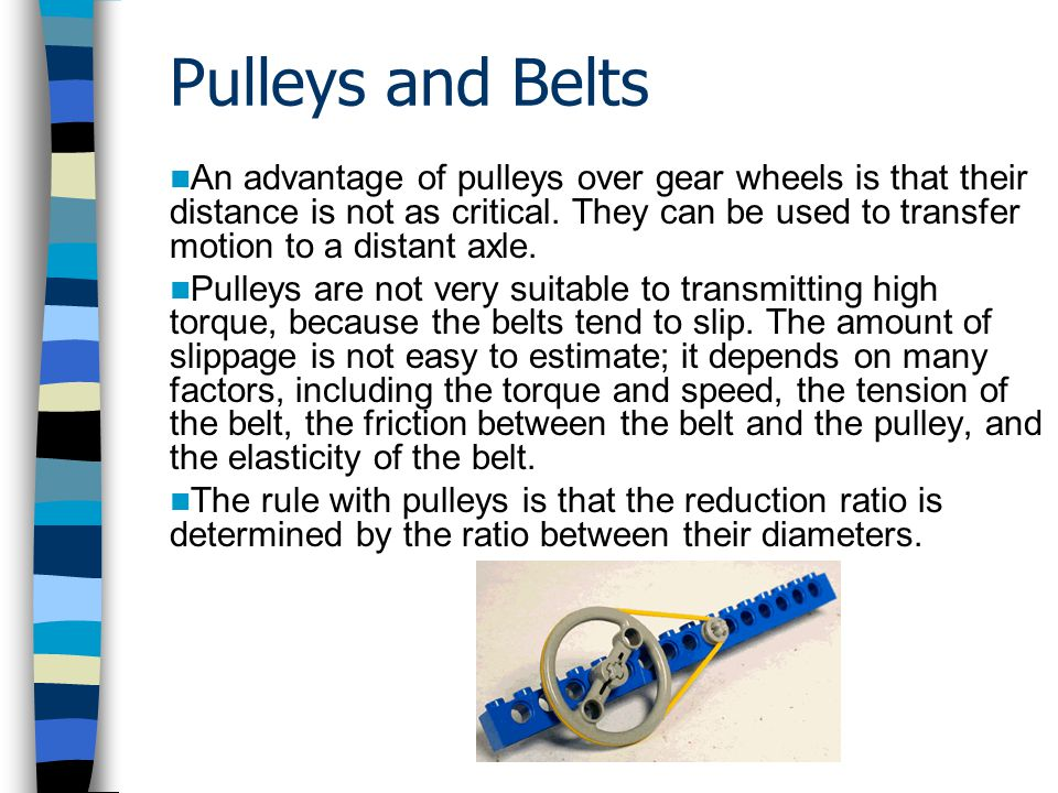 Pulleys and Belts An advantage of pulleys over gear wheels is that their distance is not as critical. They can be used to transfer motion to a distant