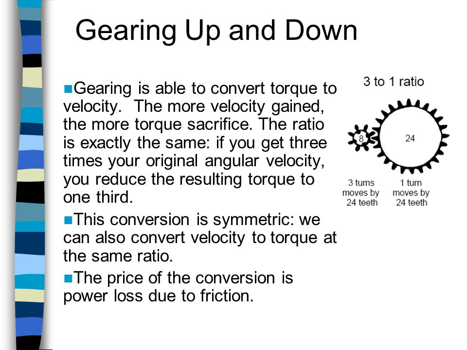 Gearing Up and Down Gearing is able to convert torque to velocity. The more velocity gained, the more torque sacrifice. The ratio is exactly the same: