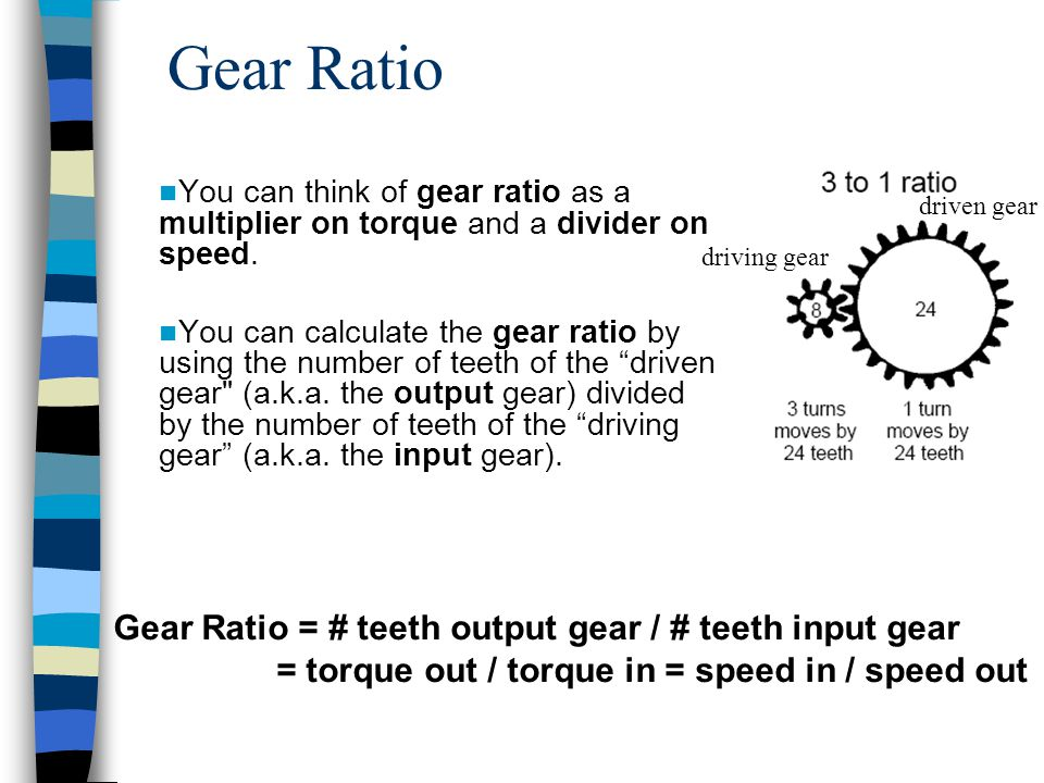 Gear Ratio You can think of gear ratio as a multiplier on torque and a divider on speed. You can calculate the gear ratio by using the number of teeth