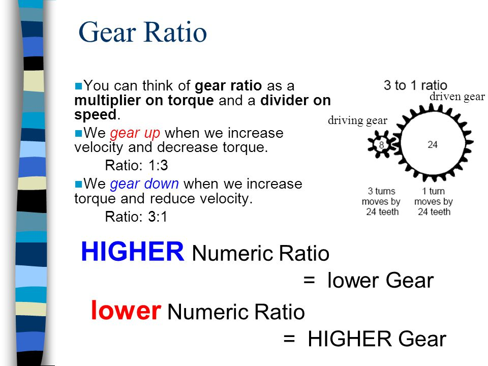 Gear Ratio You can think of gear ratio as a multiplier on torque and a divider on speed. We gear up when we increase velocity and decrease torque. Rat