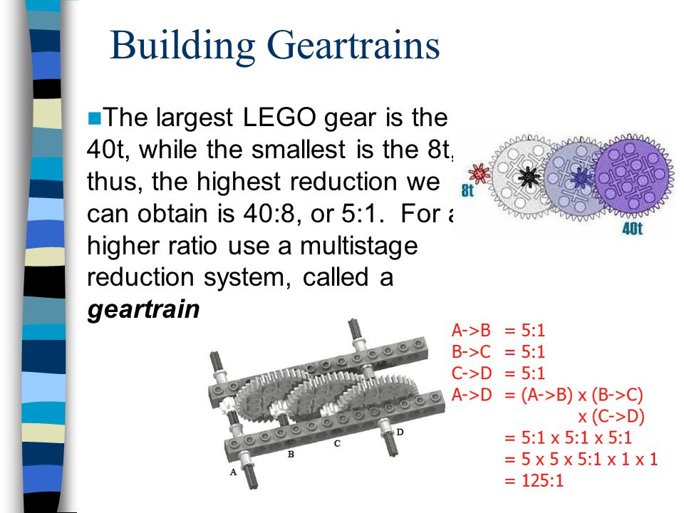 Building Geartrains The largest LEGO gear is the 40t, while the smallest is the 8t, thus, the highest reduction we can obtain is 40:8, or 5:1.