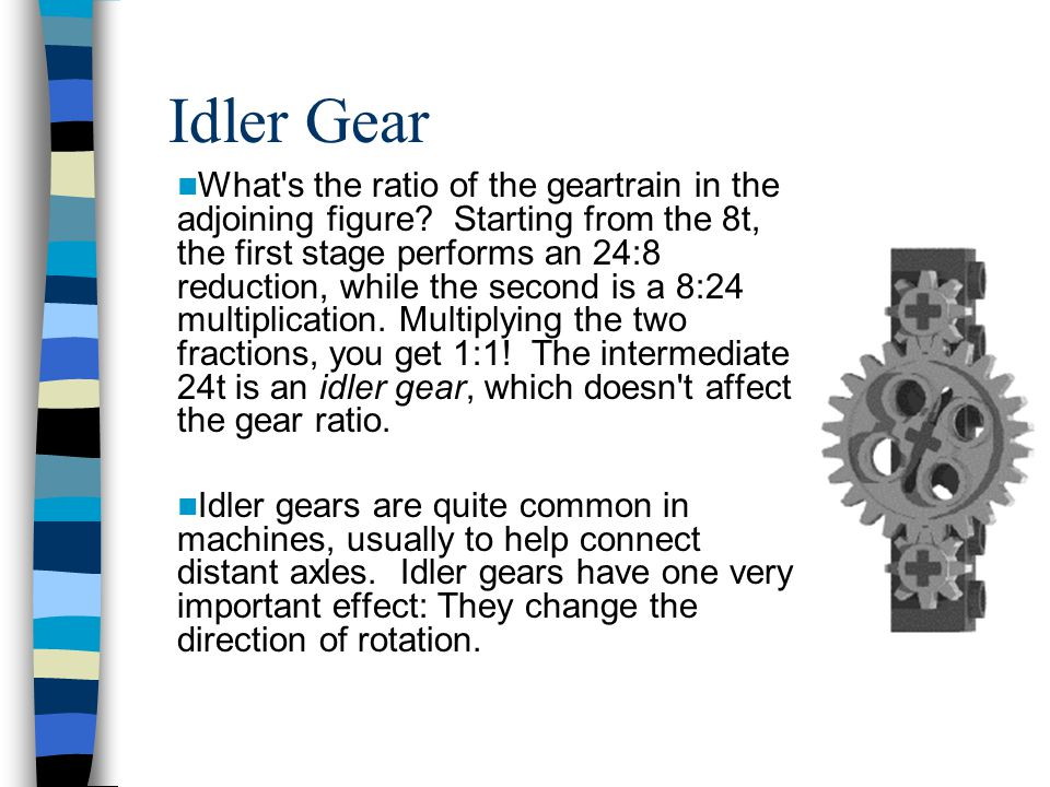 Idler Gear What's the ratio of the geartrain in the adjoining figure? Starting from the 8t, the first stage performs an 24:8 reduction, while the seco