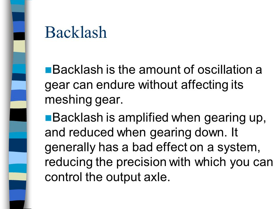 Backlash Backlash is the amount of oscillation a gear can endure without affecting its meshing gear. Backlash is amplified when gearing up, and reduce