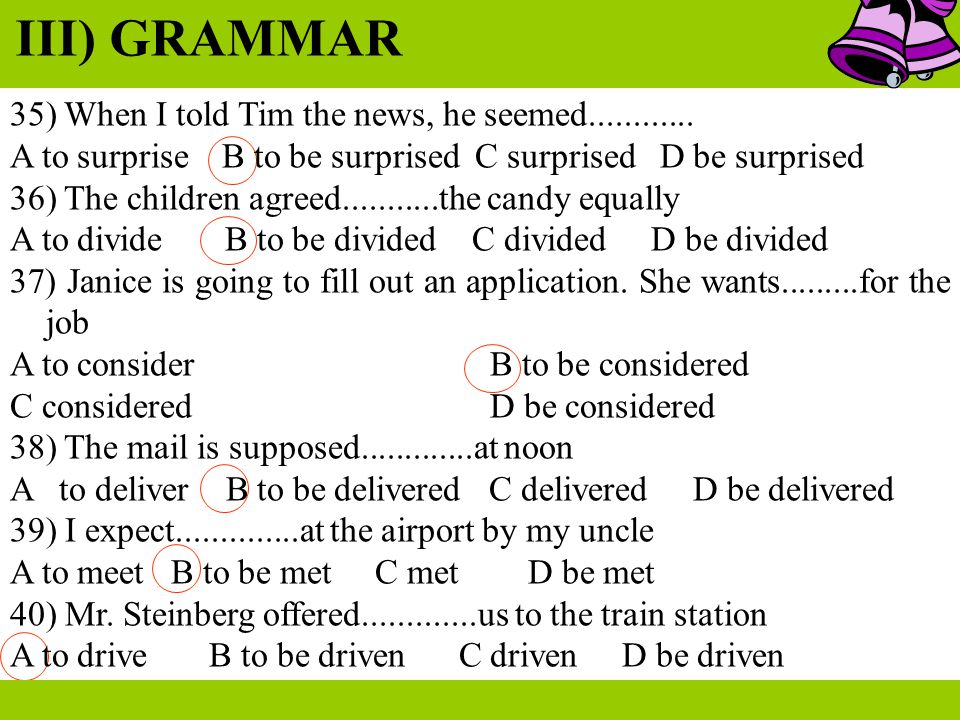 III) GRAMMAR 35) When I told Tim the news, he seemed............ A to surprise B to be surprised C surprised D be surprised 36) The children agreed...