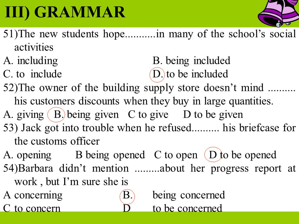 III) GRAMMAR 51)The new students hope...........in many of the school's social activities A. including B. being included C. to include D. to be includ