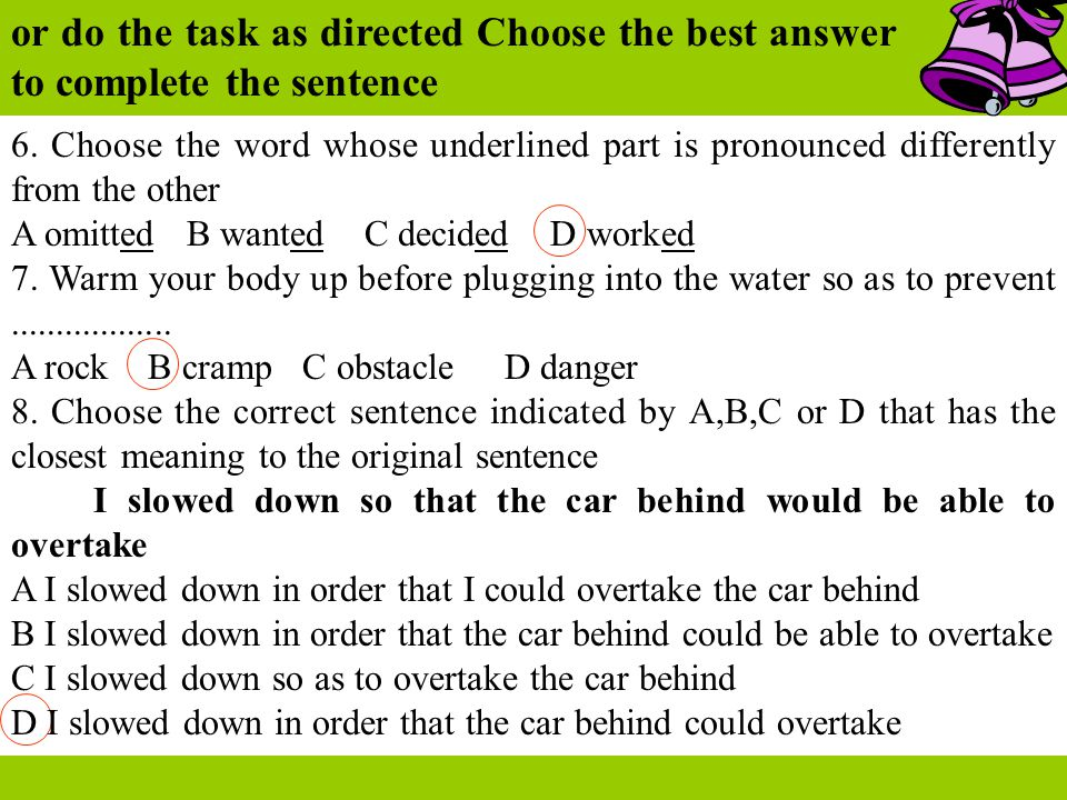 or do the task as directed Choose the best answer to complete the sentence 6. Choose the word whose underlined part is pronounced differently from the