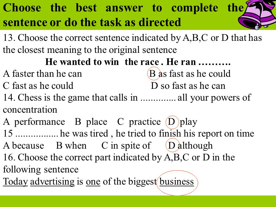 Choose the best answer to complete the sentence or do the task as directed 13. Choose the correct sentence indicated by A,B,C or D that has the closes