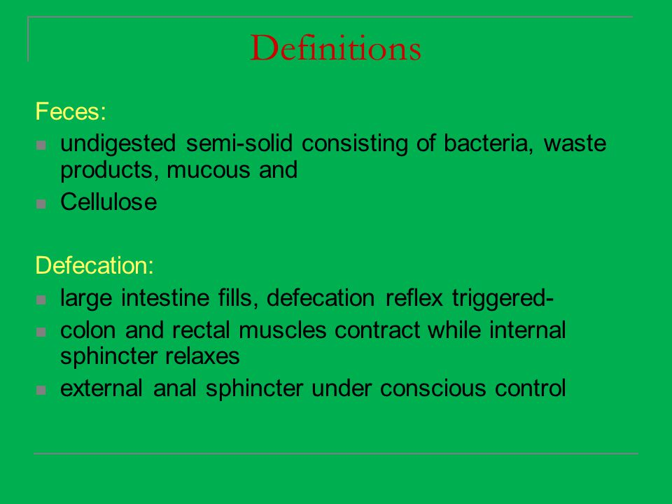 Definitions Feces: undigested semi-solid consisting of bacteria, waste products, mucous and Cellulose Defecation: large intestine fills, defecation re