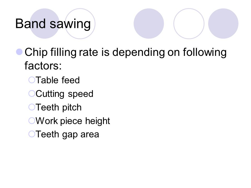 Band sawing Chip filling rate is depending on following factors:  Table feed  Cutting speed  Teeth pitch  Work piece height  Teeth gap area