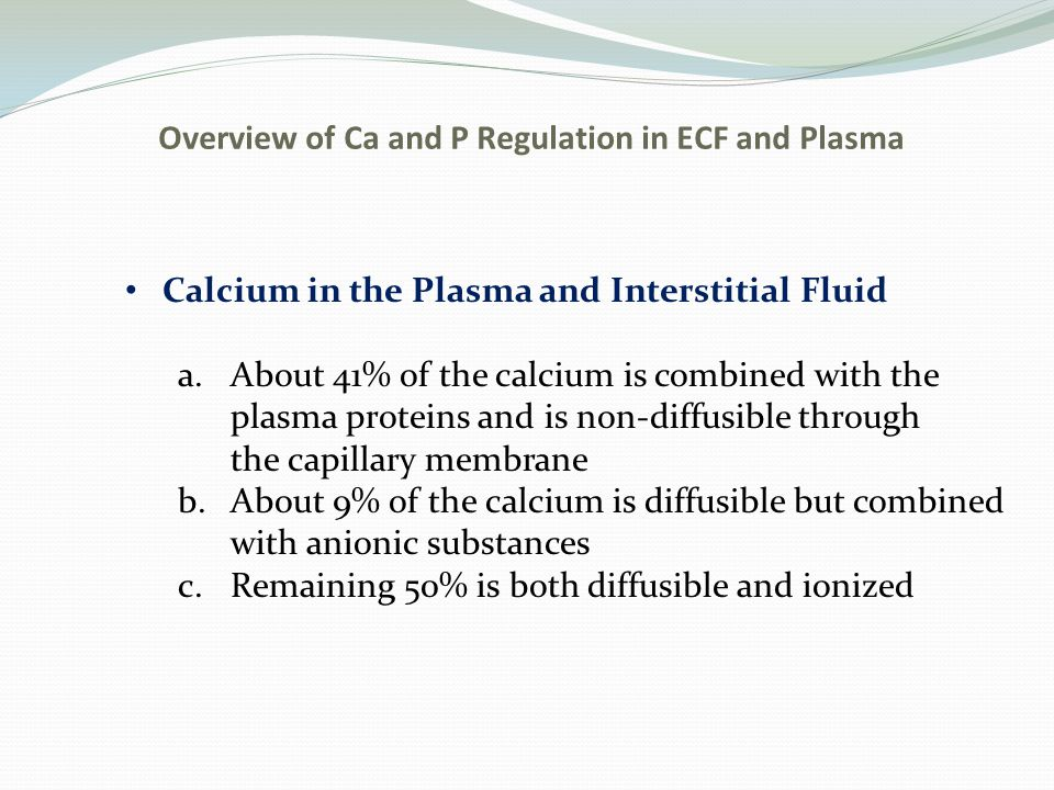 Overview of Ca and P Regulation in ECF and Plasma Calcium in the Plasma and Interstitial Fluid a.About 41% of the calcium is combined with the plasma