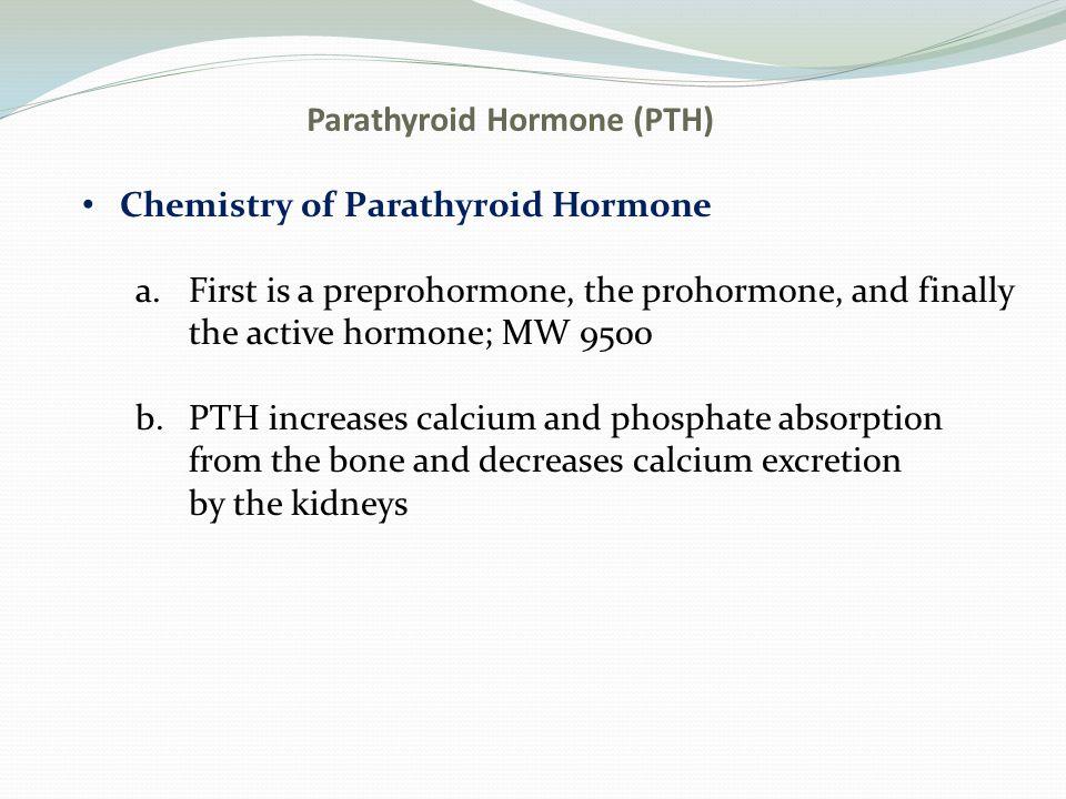 Parathyroid Hormone (PTH) Chemistry of Parathyroid Hormone a.First is a preprohormone, the prohormone, and finally the active hormone; MW 9500 b.PTH i