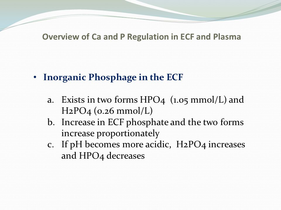 Overview of Ca and P Regulation in ECF and Plasma Inorganic Phosphage in the ECF a.Exists in two forms HPO4 (1.05 mmol/L) and H2PO4 (0.26 mmol/L) b.In