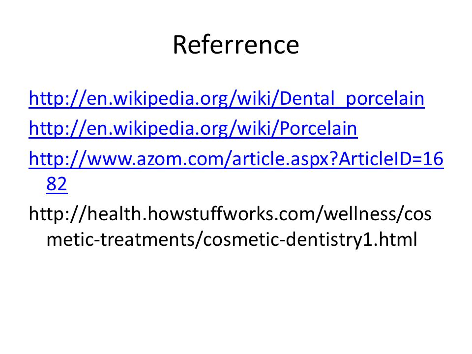 Referrence http://en.wikipedia.org/wiki/Dental_porcelain http://en.wikipedia.org/wiki/Porcelain http://www.azom.com/article.aspx ArticleID=16 82 http://health.howstuffworks.com/wellness/cos metic-treatments/cosmetic-dentistry1.html