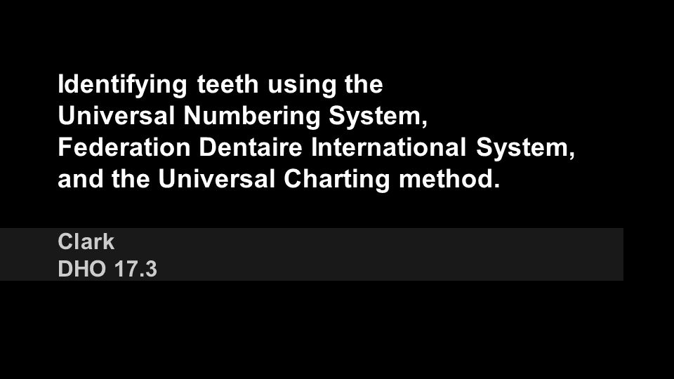 Identifying teeth using the Universal Numbering System, Federation Dentaire International System, and the Universal Charting method.