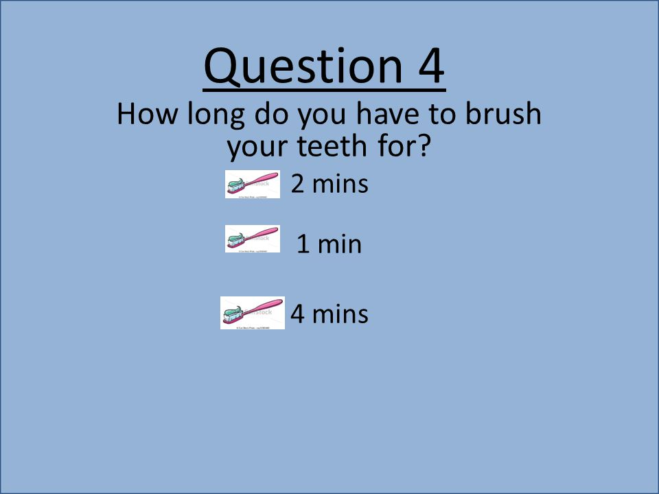 Question 4 How long do you have to brush your teeth for? 2 mins 1 min 4 mins