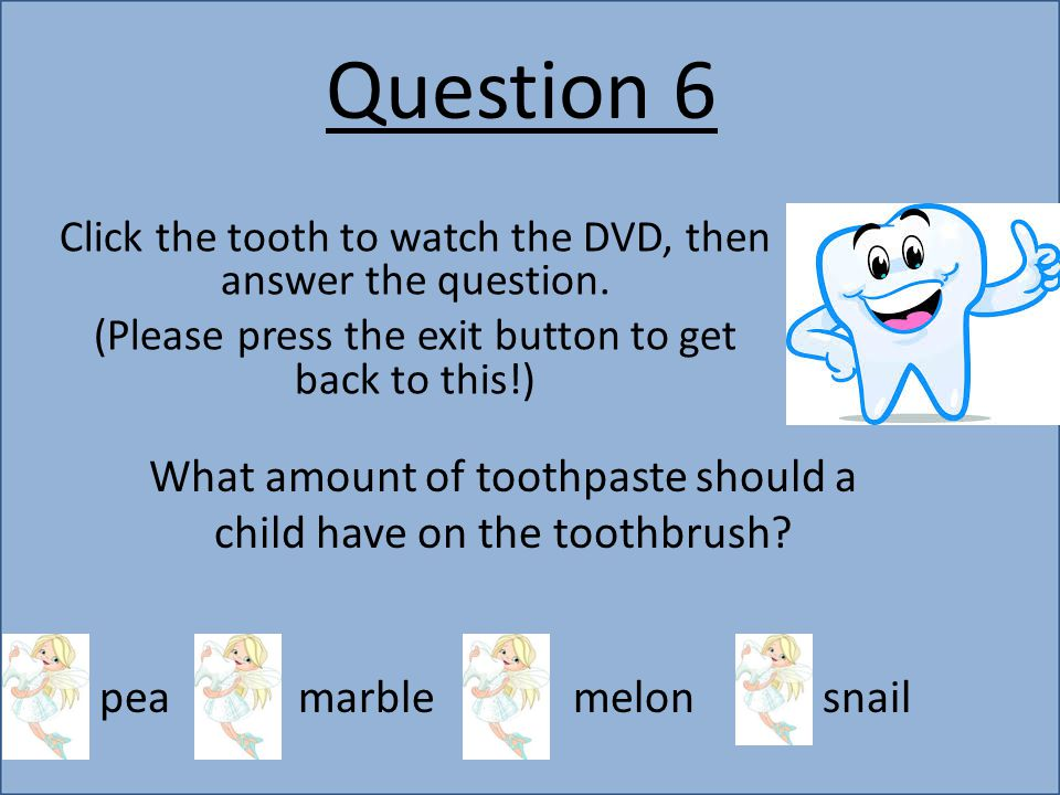 Question 6 Click the tooth to watch the DVD, then answer the question. (Please press the exit button to get back to this!) What amount of toothpaste s