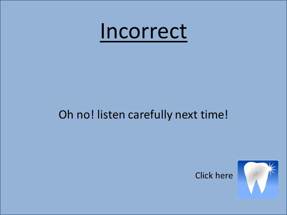 Incorrect Oh no! listen carefully next time! Click here