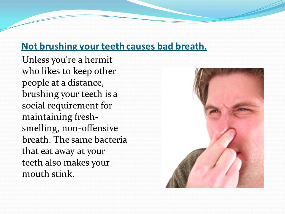Not brushing your teeth causes bad breath.