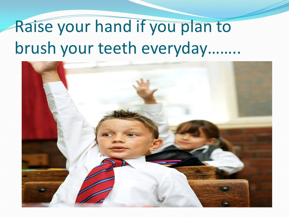 Raise your hand if you plan to brush your teeth everyday……..