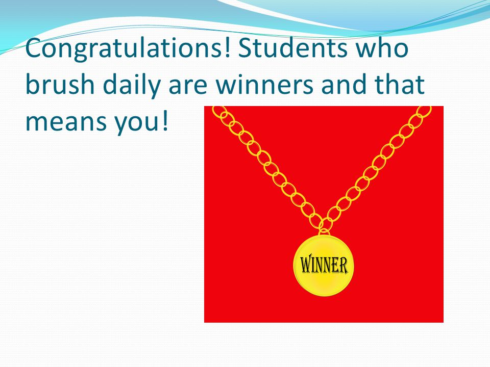 Congratulations! Students who brush daily are winners and that means you!