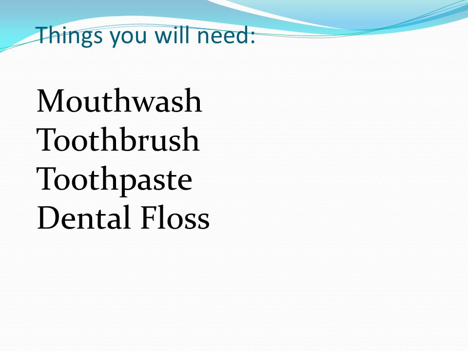 Things you will need: Mouthwash Toothbrush Toothpaste Dental Floss