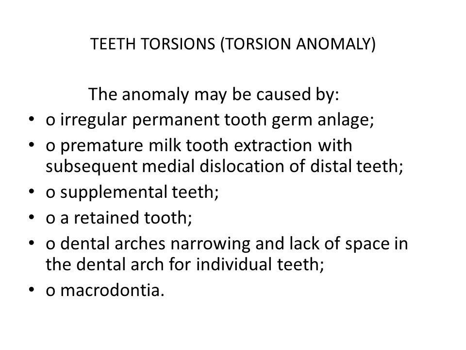 TEETH TORSIONS (TORSION ANOMALY) The anomaly may be caused by: o irregular permanent tooth germ anlage; o premature milk tooth extraction with subsequ