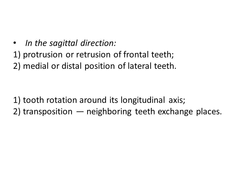 In the sagittal direction: 1) protrusion or retrusion of frontal teeth; 2) medial or distal position of lateral teeth. 1) tooth rotation around its lo