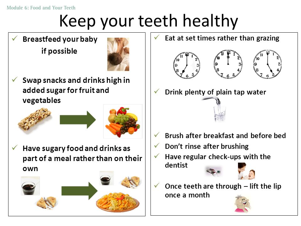 Keep your teeth healthy Breastfeed your baby if possible Swap snacks and drinks high in added sugar for fruit and vegetables Have sugary food and drinks as part of a meal rather than on their own Eat at set times rather than grazing Drink plenty of plain tap water Brush after breakfast and before bed Don't rinse after brushing Have regular check-ups with the dentist Once teeth are through – lift the lip once a month