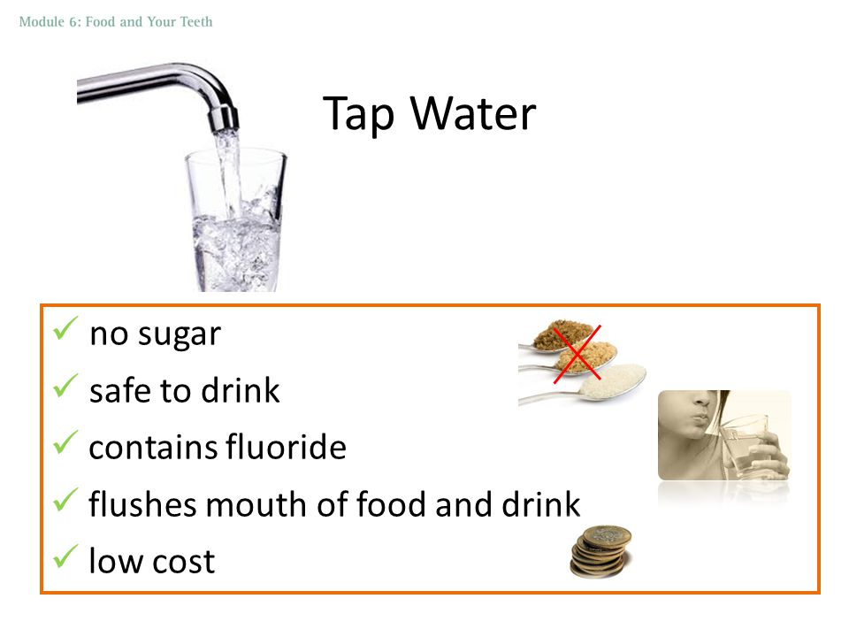 Tap Water no sugar safe to drink contains fluoride flushes mouth of food and drink low cost