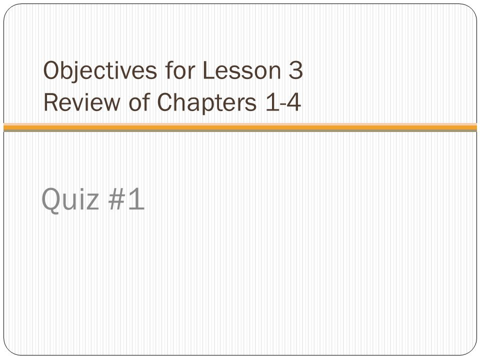 Objectives for Lesson 3 Review of Chapters 1-4 Quiz #1