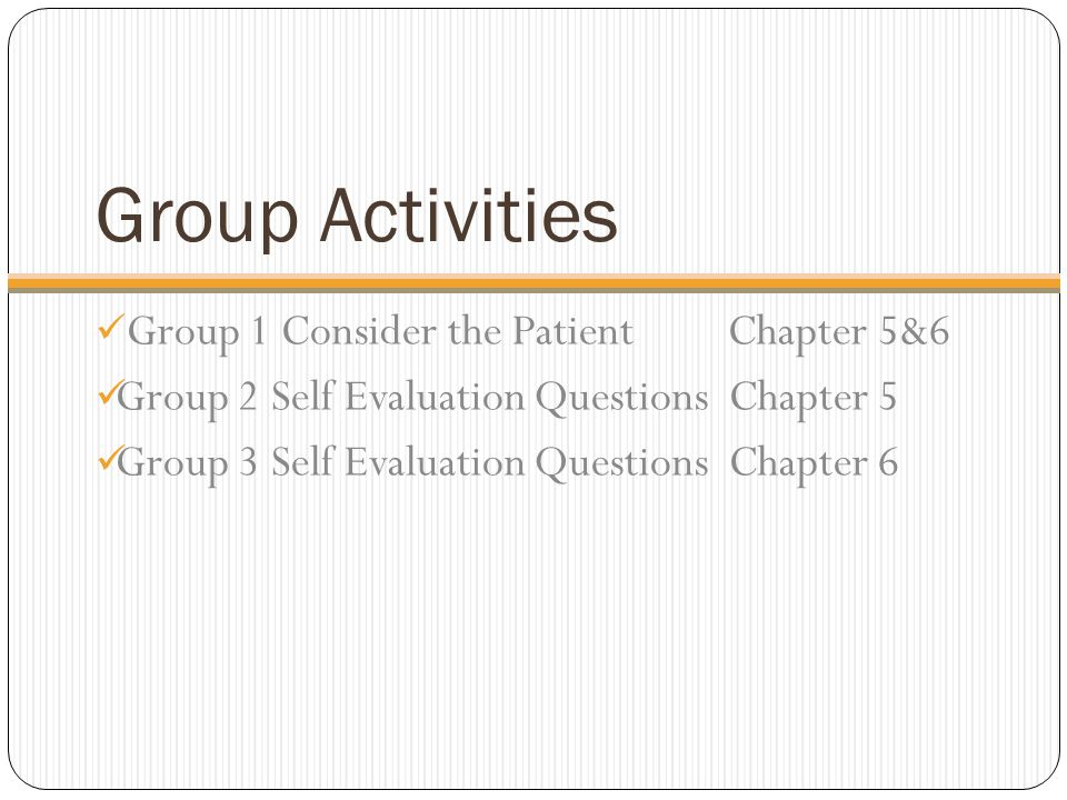 Group Activities Group 1 Consider the Patient Chapter 5&6 Group 2 Self Evaluation Questions Chapter 5 Group 3 Self Evaluation Questions Chapter 6