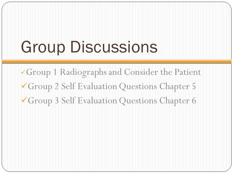 Group Discussions Group 1 Radiographs and Consider the Patient Group 2 Self Evaluation Questions Chapter 5 Group 3 Self Evaluation Questions Chapter 6
