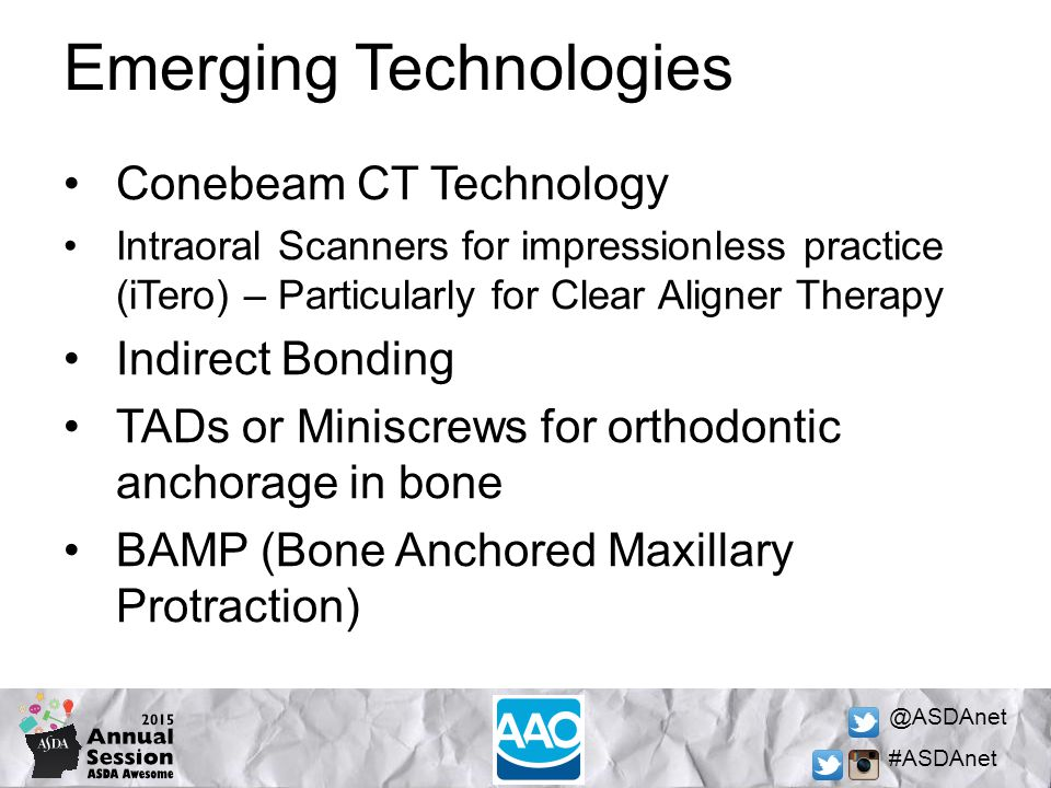 @ASDAnet #ASDAnet Emerging Technologies Conebeam CT Technology Intraoral Scanners for impressionless practice (iTero) – Particularly for Clear Aligner Therapy Indirect Bonding TADs or Miniscrews for orthodontic anchorage in bone BAMP (Bone Anchored Maxillary Protraction)