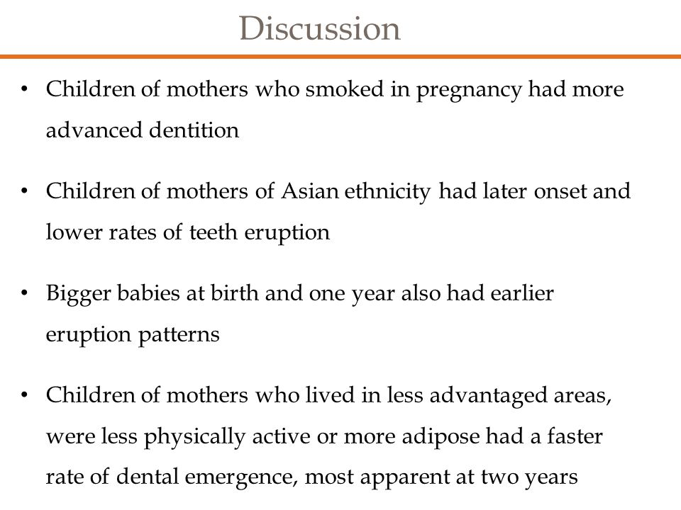 Discussion Children of mothers who smoked in pregnancy had more advanced dentition Children of mothers of Asian ethnicity had later onset and lower rates of teeth eruption Bigger babies at birth and one year also had earlier eruption patterns Children of mothers who lived in less advantaged areas, were less physically active or more adipose had a faster rate of dental emergence, most apparent at two years