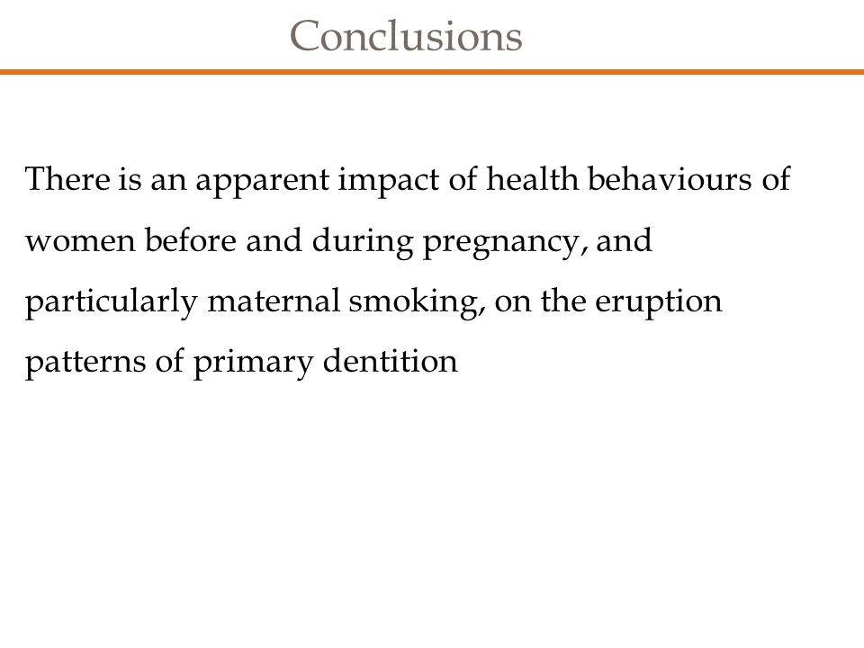 Conclusions There is an apparent impact of health behaviours of women before and during pregnancy, and particularly maternal smoking, on the eruption patterns of primary dentition