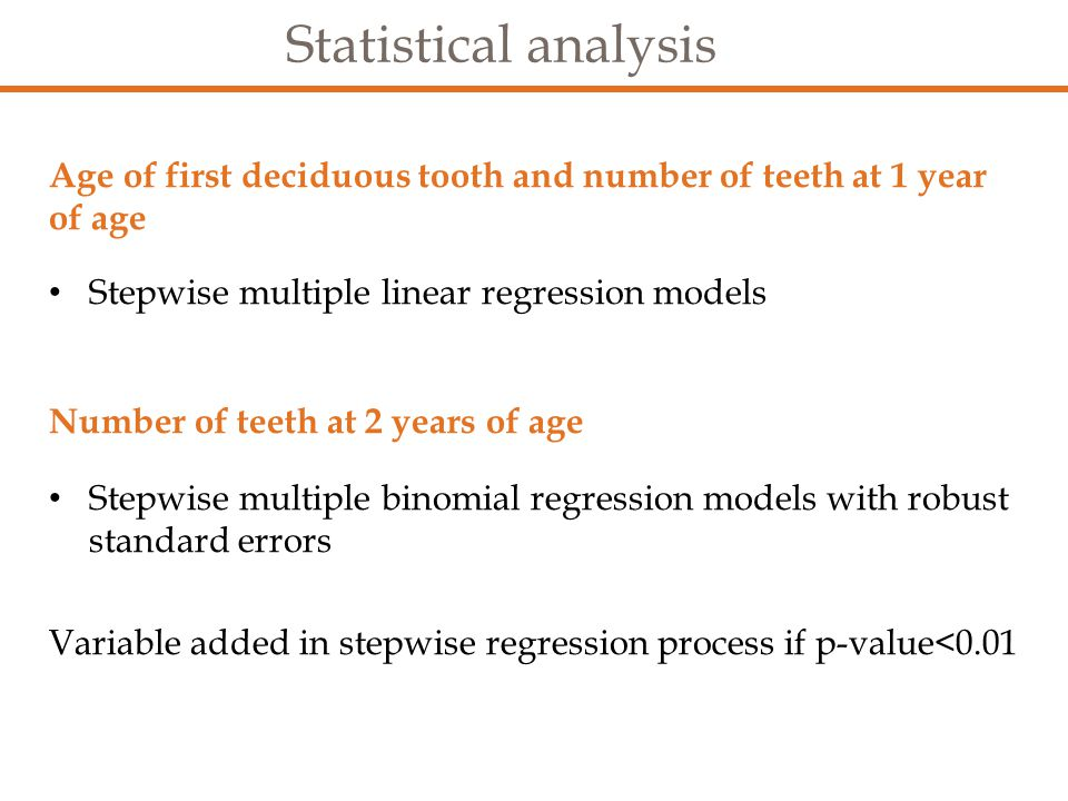 Statistical analysis Age of first deciduous tooth and number of teeth at 1 year of age Stepwise multiple linear regression models Number of teeth at 2 years of age Stepwise multiple binomial regression models with robust standard errors Variable added in stepwise regression process if p-value<0.01