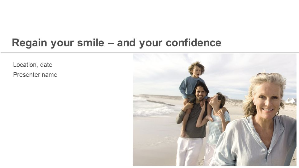 Regain your smile – and your confidence Location, date Presenter name
