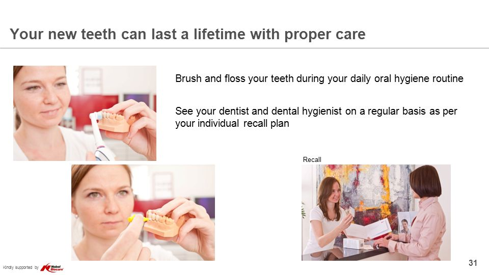 Kindly supported by Your new teeth can last a lifetime with proper care 31 Brush and floss your teeth during your daily oral hygiene routine See your dentist and dental hygienist on a regular basis as per your individual recall plan Recall