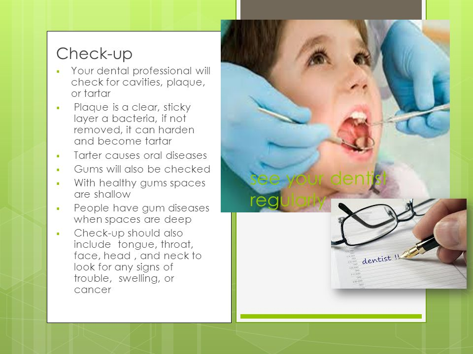 see your dentist regularly Check-up  Your dental professional will check for cavities, plaque, or tartar  Plaque is a clear, sticky layer a bacteria, if not removed, it can harden and become tartar  Tarter causes oral diseases  Gums will also be checked  With healthy gums spaces are shallow  People have gum diseases when spaces are deep  Check-up should also include tongue, throat, face, head, and neck to look for any signs of trouble, swelling, or cancer
