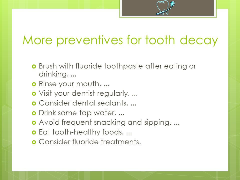 More preventives for tooth decay  Brush with fluoride toothpaste after eating or drinking....  Rinse your mouth....  Visit your dentist regularly..