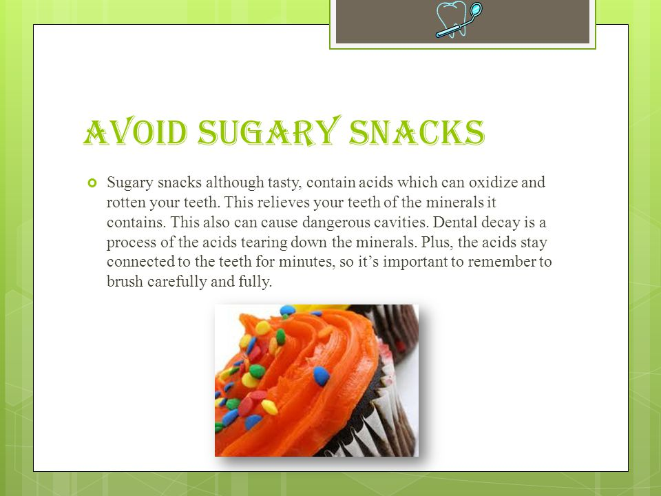 Avoid Sugary Snacks  Sugary snacks although tasty, contain acids which can oxidize and rotten your teeth.