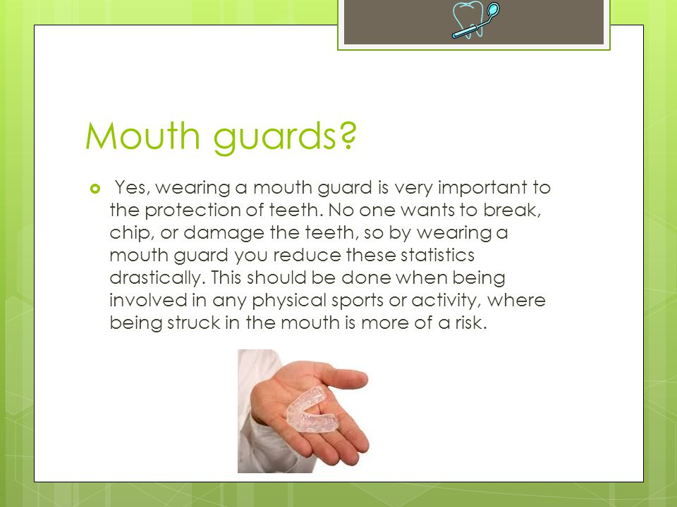 Mouth guards?  Yes, wearing a mouth guard is very important to the protection of teeth. No one wants to break, chip, or damage the teeth, so by weari