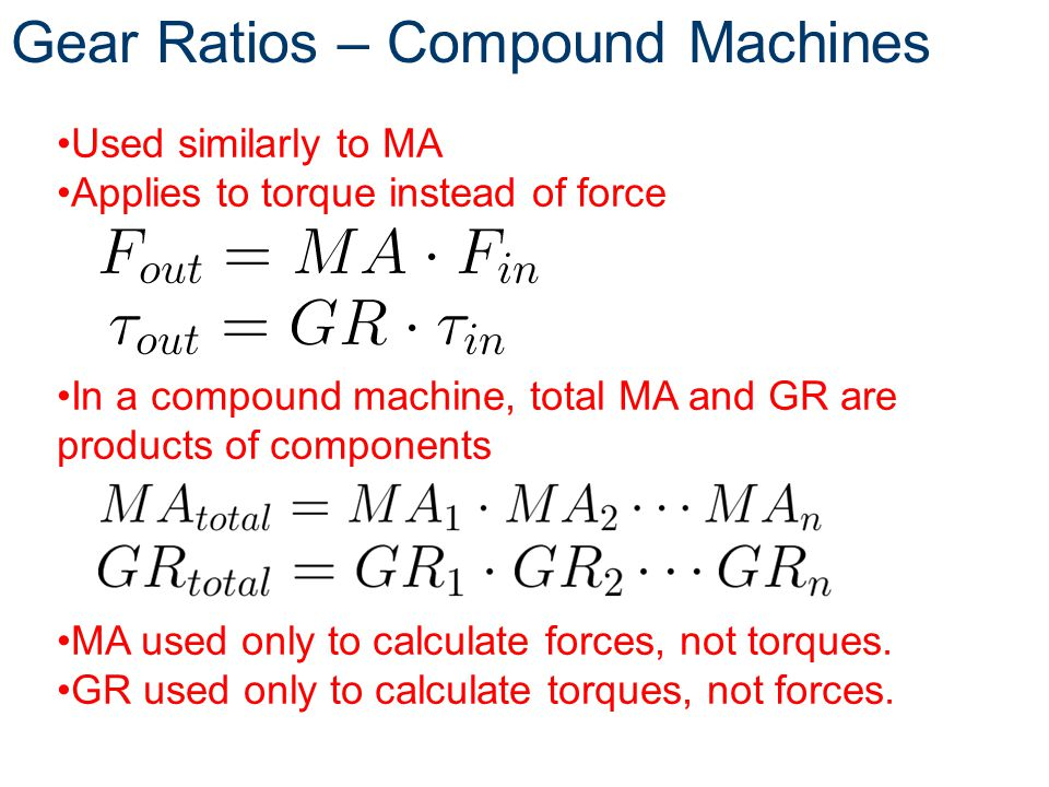 Gear Ratios – Compound Machines Used similarly to MA Applies to torque instead of force In a compound machine, total MA and GR are products of compone