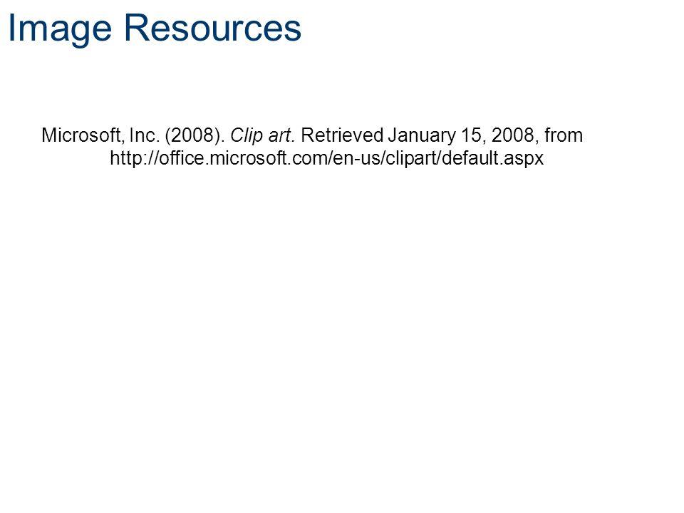 Image Resources Microsoft, Inc. (2008). Clip art. Retrieved January 15, 2008, from http://office.microsoft.com/en-us/clipart/default.aspx